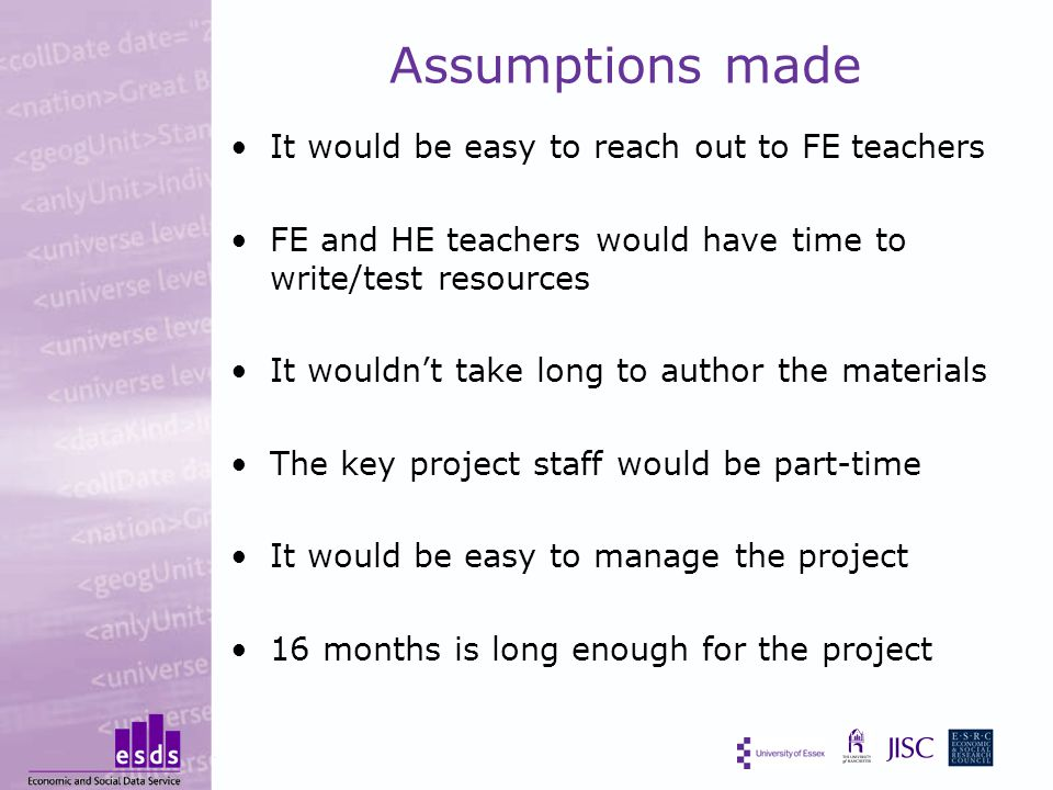 Assumptions made It would be easy to reach out to FE teachers FE and HE teachers would have time to write/test resources It wouldn't take long to author the materials The key project staff would be part-time It would be easy to manage the project 16 months is long enough for the project