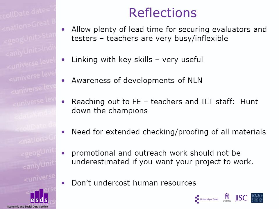 Reflections Allow plenty of lead time for securing evaluators and testers – teachers are very busy/inflexible Linking with key skills – very useful Awareness of developments of NLN Reaching out to FE – teachers and ILT staff: Hunt down the champions Need for extended checking/proofing of all materials promotional and outreach work should not be underestimated if you want your project to work.