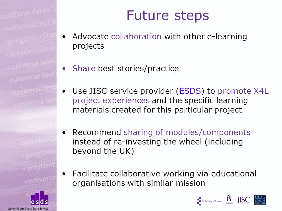 Future steps Advocate collaboration with other e-learning projects Share best stories/practice Use JISC service provider (ESDS) to promote X4L project experiences and the specific learning materials created for this particular project Recommend sharing of modules/components instead of re-investing the wheel (including beyond the UK) Facilitate collaborative working via educational organisations with similar mission