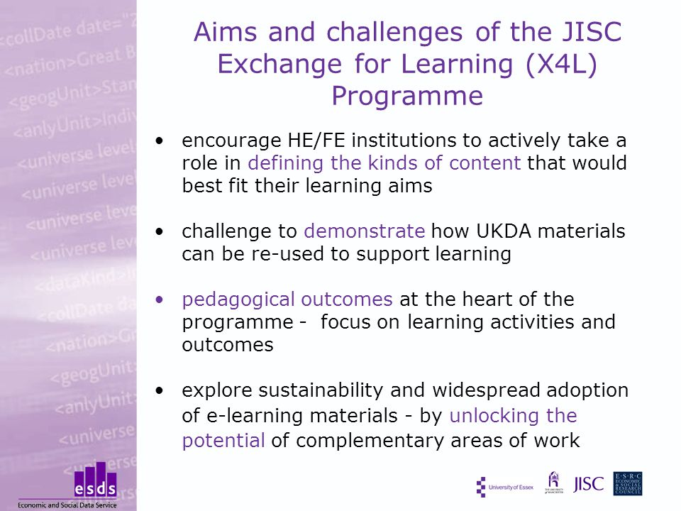 Aims and challenges of the JISC Exchange for Learning (X4L) Programme encourage HE/FE institutions to actively take a role in defining the kinds of content that would best fit their learning aims challenge to demonstrate how UKDA materials can be re-used to support learning pedagogical outcomes at the heart of the programme - focus on learning activities and outcomes explore sustainability and widespread adoption of e-learning materials - by unlocking the potential of complementary areas of work