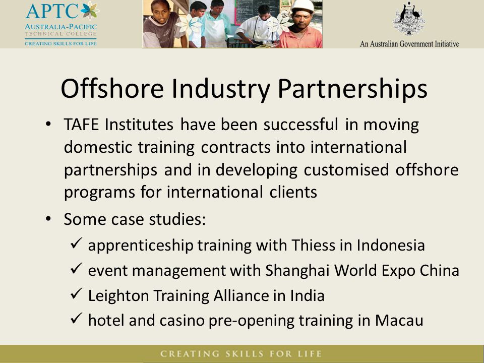 Offshore Industry Partnerships TAFE Institutes have been successful in moving domestic training contracts into international partnerships and in devel