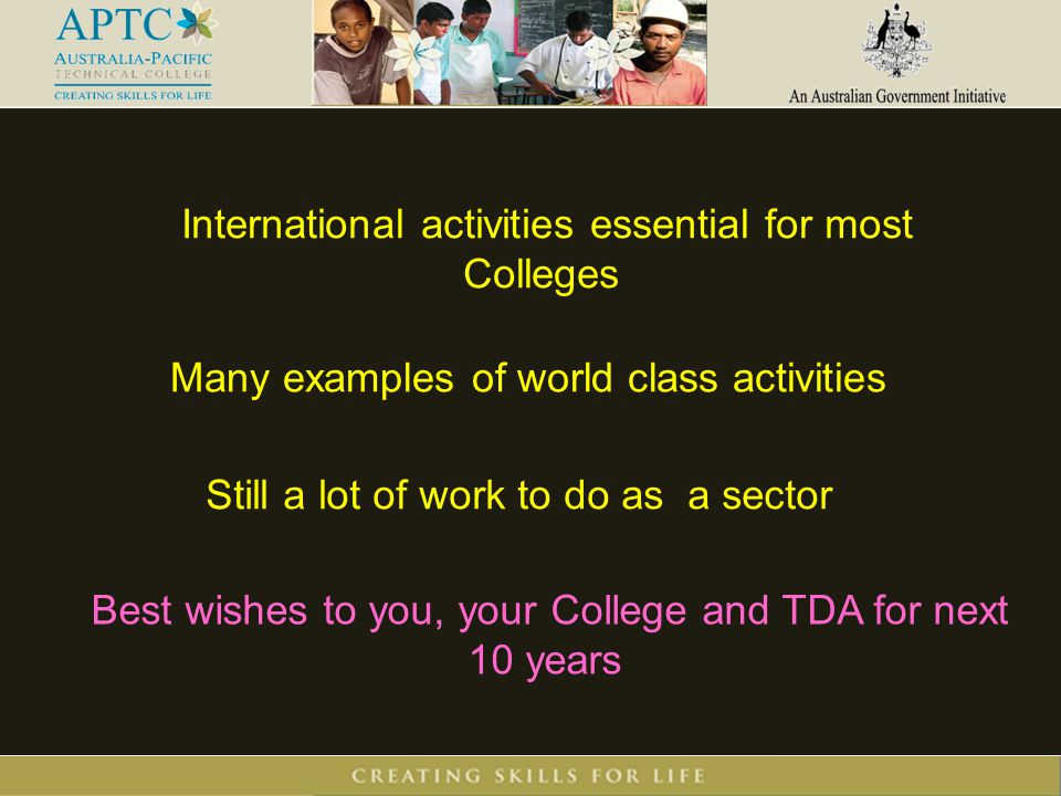 International activities essential for most Colleges Best wishes to you, your College and TDA for next 10 years Many examples of world class activitie