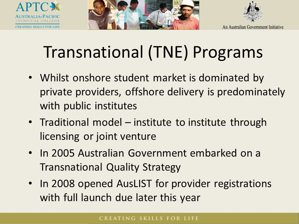 Whilst onshore student market is dominated by private providers, offshore delivery is predominately with public institutes Traditional model – institute to institute through licensing or joint venture In 2005 Australian Government embarked on a Transnational Quality Strategy In 2008 opened AusLIST for provider registrations with full launch due later this year Transnational (TNE) Programs