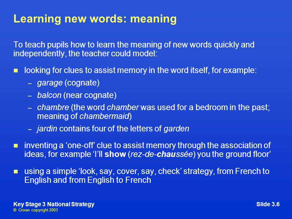 © Crown copyright 2003 Key Stage 3 National StrategySlide 3.6 Learning new words: meaning To teach pupils how to learn the meaning of new words quickly and independently, the teacher could model: looking for clues to assist memory in the word itself, for example: – garage (cognate) – balcon (near cognate) – chambre (the word chamber was used for a bedroom in the past; meaning of chambermaid) – jardin contains four of the letters of garden inventing a 'one-off' clue to assist memory through the association of ideas, for example 'I'll show (rez-de-chaussée) you the ground floor' using a simple 'look, say, cover, say, check' strategy, from French to English and from English to French