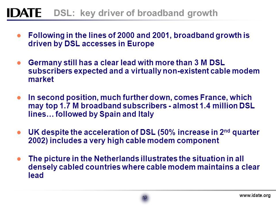 www.idate.org 10 DSL: key driver of broadband growth Following in the lines of 2000 and 2001, broadband growth is driven by DSL accesses in Europe Germany still has a clear lead with more than 3 M DSL subscribers expected and a virtually non-existent cable modem market In second position, much further down, comes France, which may top 1.7 M broadband subscribers - almost 1.4 million DSL lines… followed by Spain and Italy UK despite the acceleration of DSL (50% increase in 2 nd quarter 2002) includes a very high cable modem component The picture in the Netherlands illustrates the situation in all densely cabled countries where cable modem maintains a clear lead