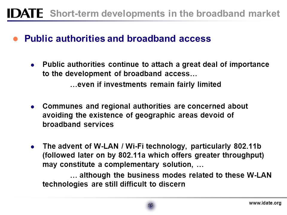 www.idate.org 16 Short-term developments in the broadband market Public authorities and broadband access Public authorities continue to attach a great deal of importance to the development of broadband access… …even if investments remain fairly limited Communes and regional authorities are concerned about avoiding the existence of geographic areas devoid of broadband services The advent of W-LAN / Wi-Fi technology, particularly 802.11b (followed later on by 802.11a which offers greater throughput) may constitute a complementary solution, … … although the business modes related to these W-LAN technologies are still difficult to discern