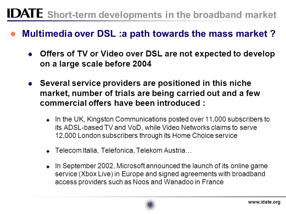 www.idate.org 18 Short-term developments in the broadband market Multimedia over DSL :a path towards the mass market .