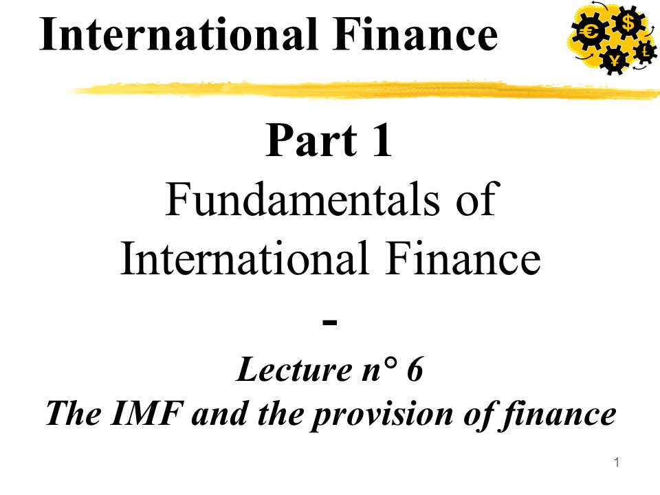 1 Part 1 Fundamentals of International Finance - Lecture n° 6 The IMF and the provision of finance International Finance