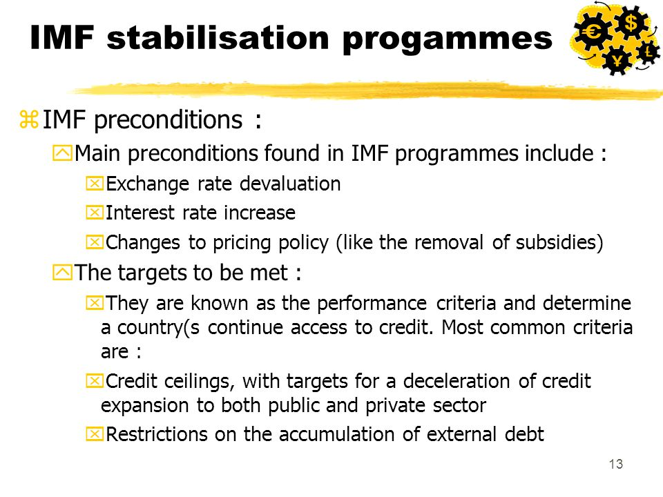 13 IMF stabilisation progammes zIMF preconditions : yMain preconditions found in IMF programmes include : xExchange rate devaluation xInterest rate increase xChanges to pricing policy (like the removal of subsidies) yThe targets to be met : xThey are known as the performance criteria and determine a country(s continue access to credit.