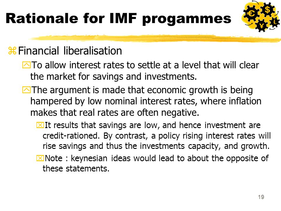 19 Rationale for IMF progammes zFinancial liberalisation yTo allow interest rates to settle at a level that will clear the market for savings and investments.