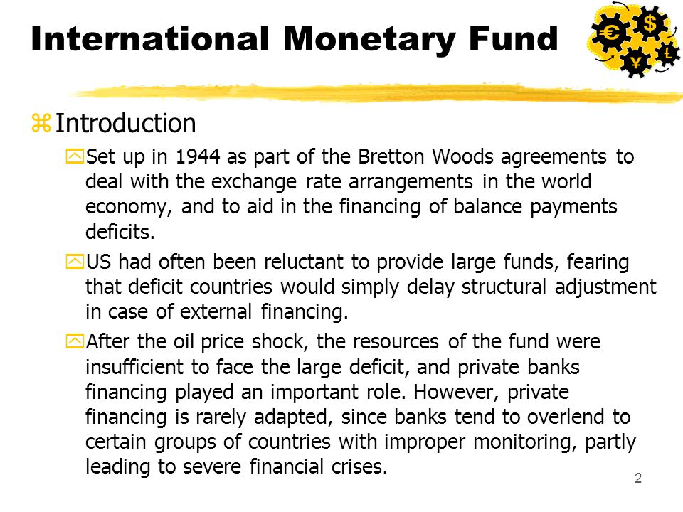 2 International Monetary Fund zIntroduction ySet up in 1944 as part of the Bretton Woods agreements to deal with the exchange rate arrangements in the world economy, and to aid in the financing of balance payments deficits.