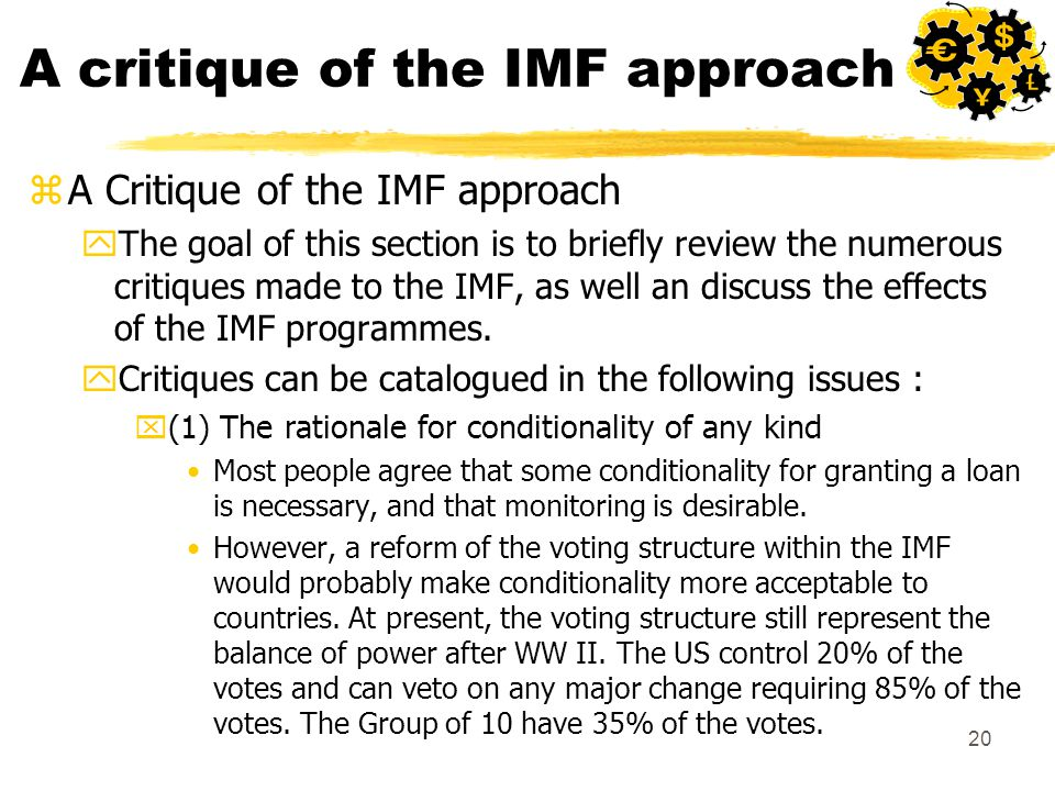 20 A critique of the IMF approach zA Critique of the IMF approach yThe goal of this section is to briefly review the numerous critiques made to the IMF, as well an discuss the effects of the IMF programmes.