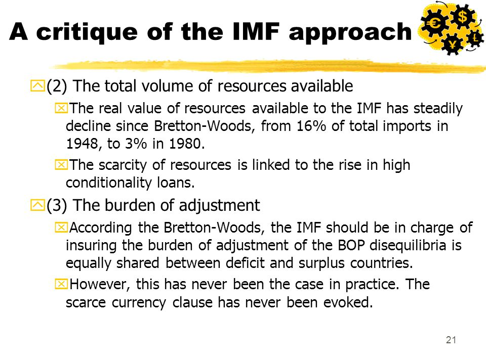 21 A critique of the IMF approach y(2) The total volume of resources available xThe real value of resources available to the IMF has steadily decline since Bretton-Woods, from 16% of total imports in 1948, to 3% in 1980.