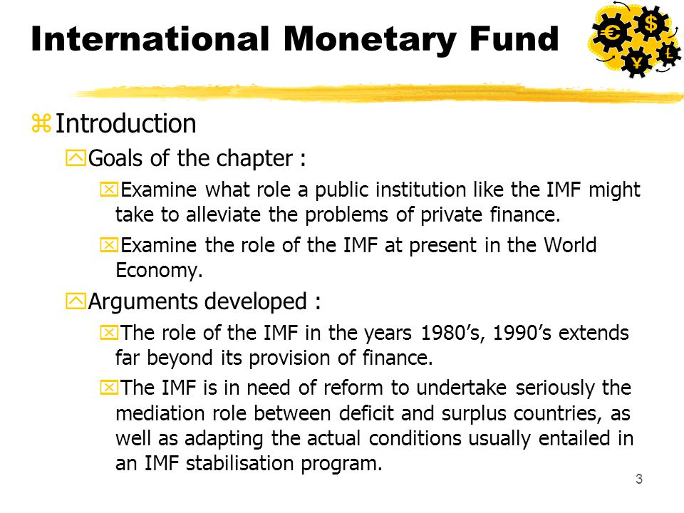 3 International Monetary Fund zIntroduction yGoals of the chapter : xExamine what role a public institution like the IMF might take to alleviate the problems of private finance.