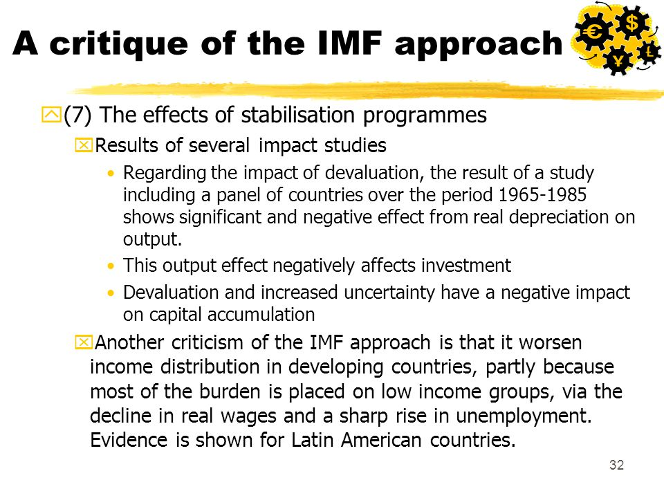 32 A critique of the IMF approach y(7) The effects of stabilisation programmes xResults of several impact studies Regarding the impact of devaluation, the result of a study including a panel of countries over the period 1965-1985 shows significant and negative effect from real depreciation on output.