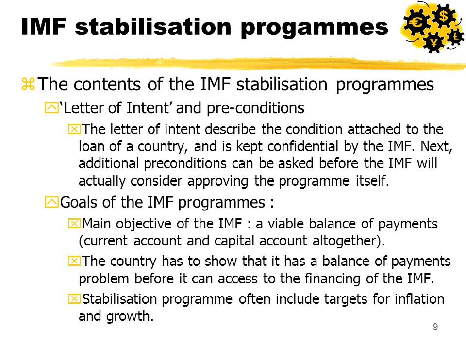 9 IMF stabilisation progammes zThe contents of the IMF stabilisation programmes y'Letter of Intent' and pre-conditions xThe letter of intent describe the condition attached to the loan of a country, and is kept confidential by the IMF.