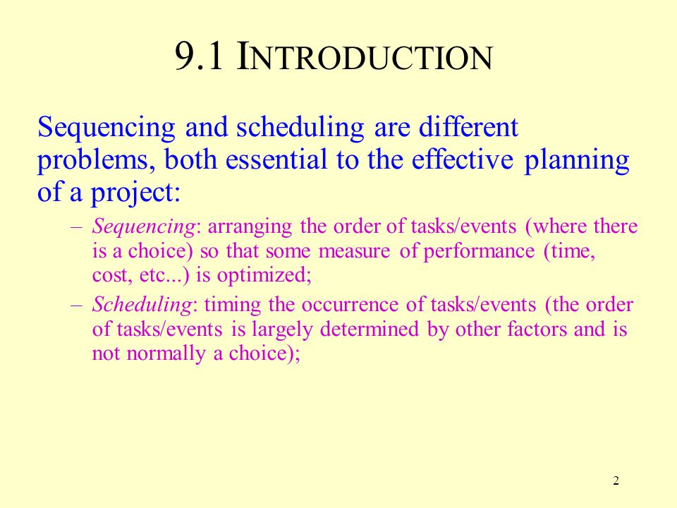 2 9.1 I NTRODUCTION Sequencing and scheduling are different problems, both essential to the effective planning of a project: –Sequencing: arranging the order of tasks/events (where there is a choice) so that some measure of performance (time, cost, etc...) is optimized; –Scheduling: timing the occurrence of tasks/events (the order of tasks/events is largely determined by other factors and is not normally a choice);