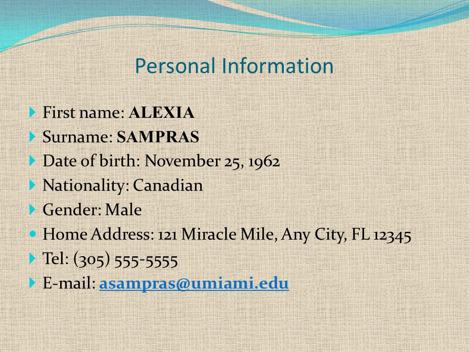 Personal Information  First name: ALEXIA  Surname: SAMPRAS  Date of birth: November 25, 1962  Nationality: Canadian  Gender: Male Home Address: 121 Miracle Mile, Any City, FL 12345  Tel: (305) 555-5555  E-mail: asampras@umiami.edu