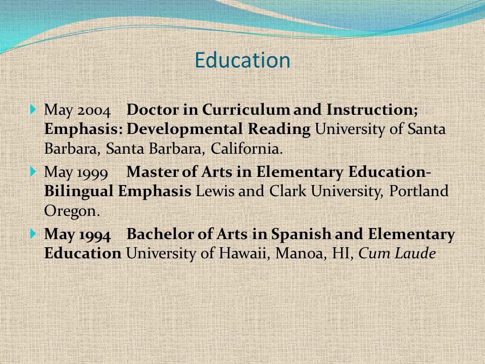 Education  May 2004Doctor in Curriculum and Instruction; Emphasis: Developmental Reading University of Santa Barbara, Santa Barbara, California.