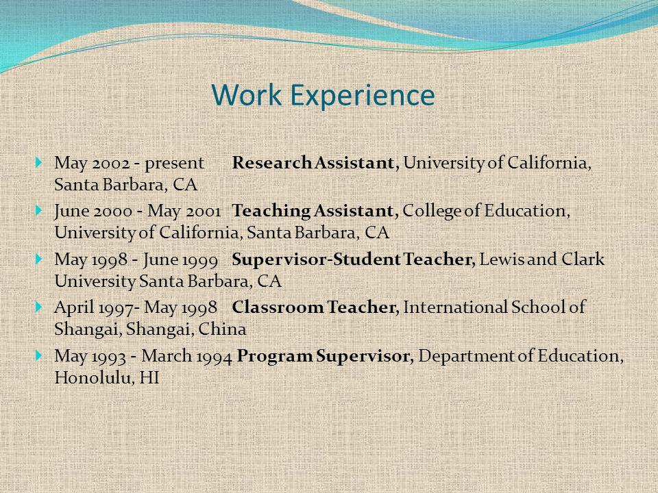 Work Experience  May 2002 - presentResearch Assistant, University of California, Santa Barbara, CA  June 2000 - May 2001 Teaching Assistant, College of Education, University of California, Santa Barbara, CA  May 1998 - June 1999Supervisor-Student Teacher, Lewis and Clark University Santa Barbara, CA  April 1997- May 1998Classroom Teacher, International School of Shangai, Shangai, China  May 1993 - March 1994 Program Supervisor, Department of Education, Honolulu, HI