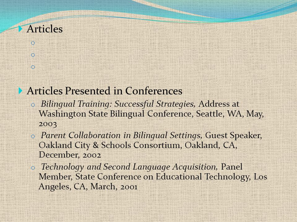  Articles o  Articles Presented in Conferences o Bilingual Training: Successful Strategies, Address at Washington State Bilingual Conference, Seattle, WA, May, 2003 o Parent Collaboration in Bilingual Settings, Guest Speaker, Oakland City & Schools Consortium, Oakland, CA, December, 2002 o Technology and Second Language Acquisition, Panel Member, State Conference on Educational Technology, Los Angeles, CA, March, 2001