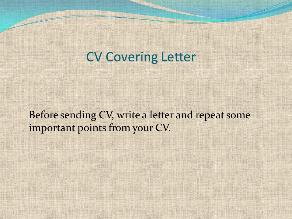 CV Covering Letter Before sending CV, write a letter and repeat some important points from your CV.