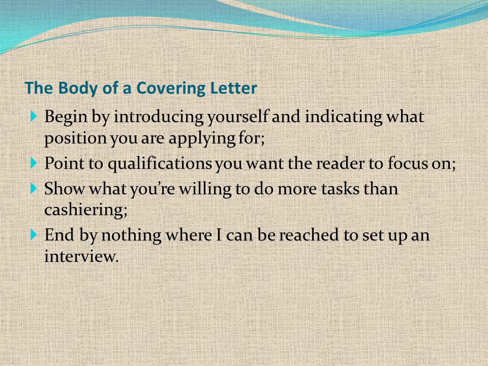 The Body of a Covering Letter  Begin by introducing yourself and indicating what position you are applying for;  Point to qualifications you want the reader to focus on;  Show what you're willing to do more tasks than cashiering;  End by nothing where I can be reached to set up an interview.