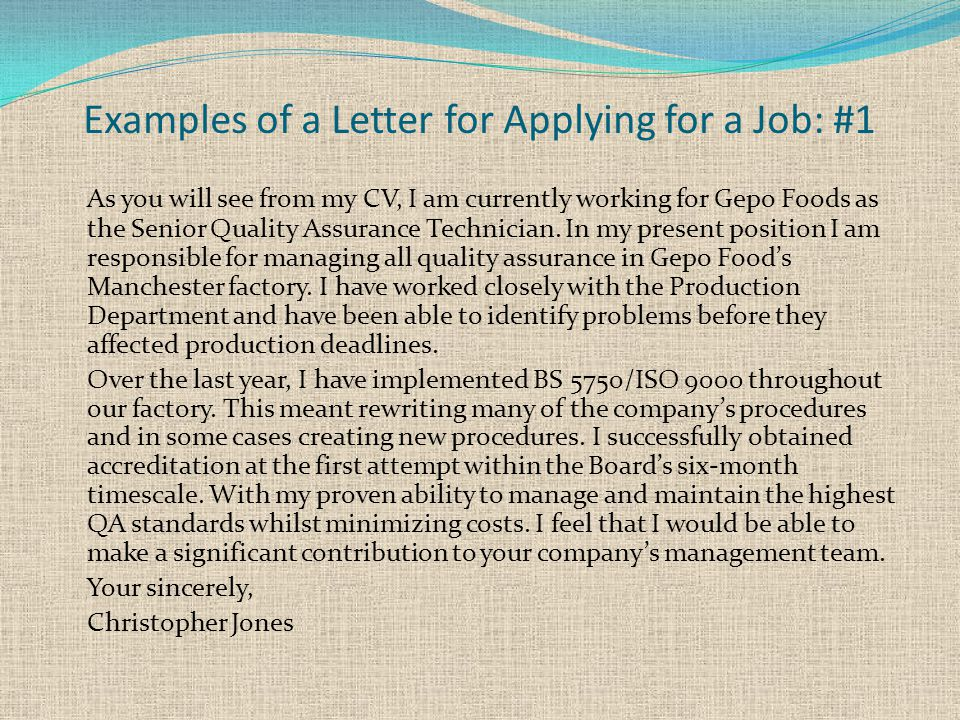Examples of a Letter for Applying for a Job: #1 As you will see from my CV, I am currently working for Gepo Foods as the Senior Quality Assurance Technician.