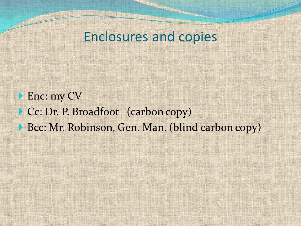 Enclosures and copies  Enc: my CV  Cc: Dr. P. Broadfoot (carbon copy)  Bcc: Mr.