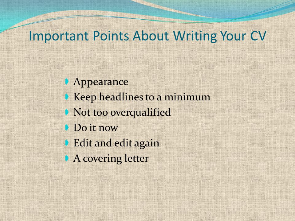 Important Points About Writing Your CV  Appearance  Keep headlines to a minimum  Not too overqualified  Do it now  Edit and edit again  A covering letter