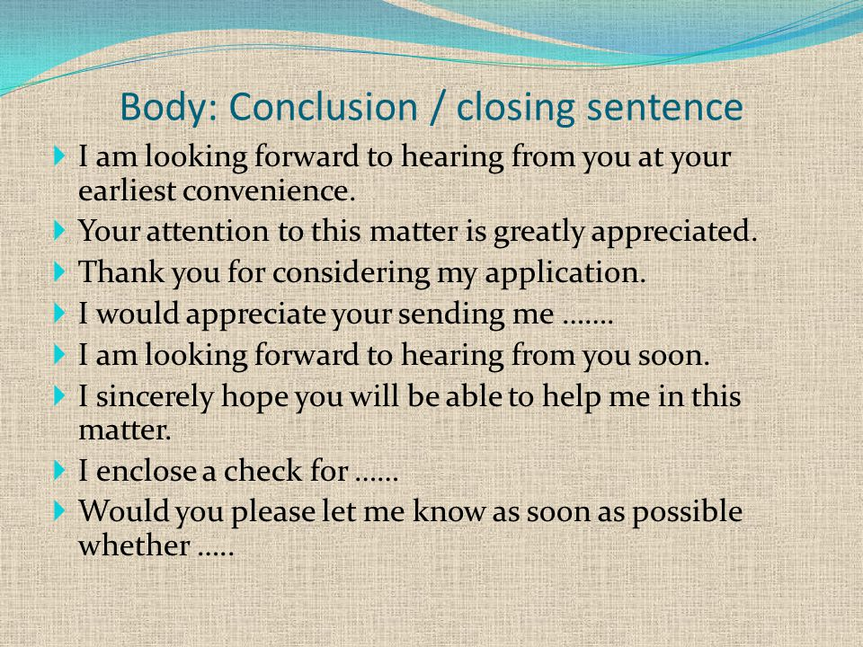 Body: Conclusion / closing sentence  I am looking forward to hearing from you at your earliest convenience.