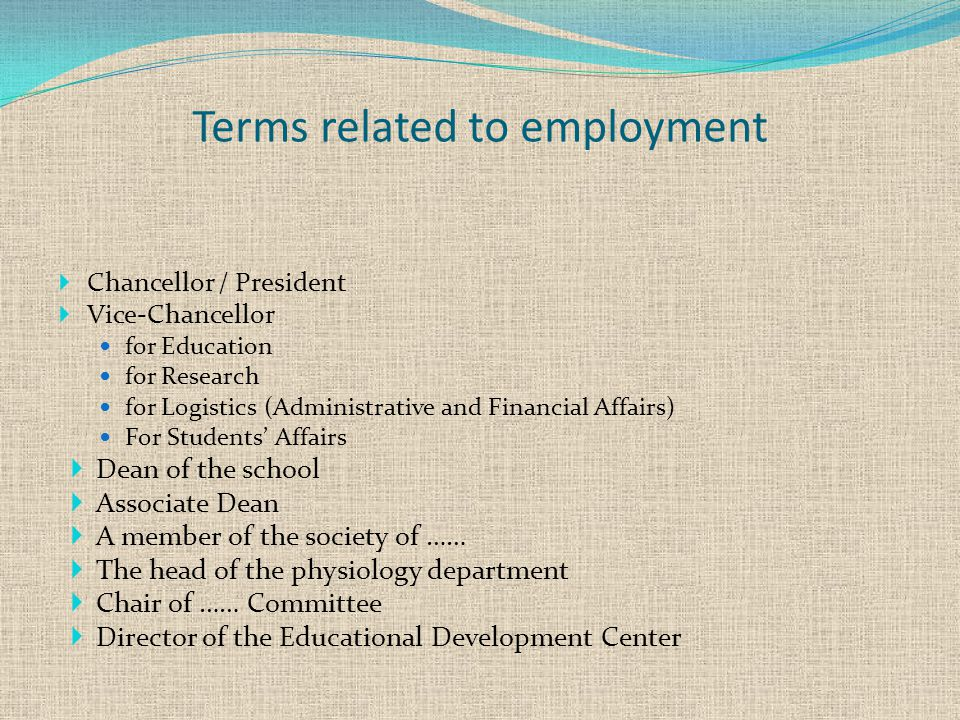 Terms related to employment  Chancellor / President  Vice-Chancellor for Education for Research for Logistics (Administrative and Financial Affairs) For Students' Affairs  Dean of the school  Associate Dean  A member of the society of ……  The head of the physiology department  Chair of …… Committee  Director of the Educational Development Center