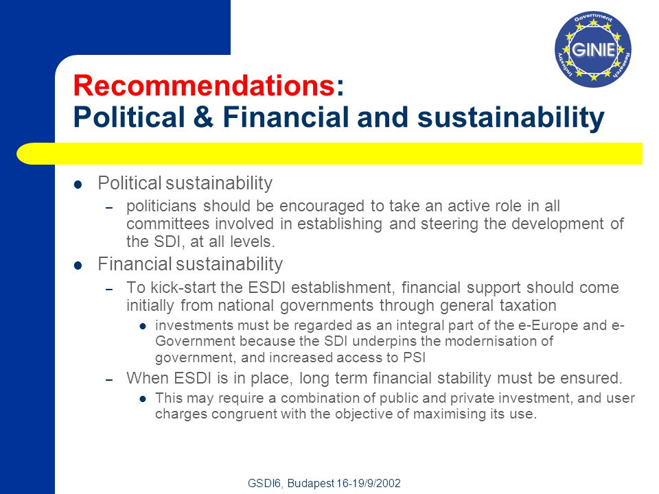 GSDI6, Budapest 16-19/9/2002 Recommendations: Political & Financial and sustainability Political sustainability – politicians should be encouraged to take an active role in all committees involved in establishing and steering the development of the SDI, at all levels.
