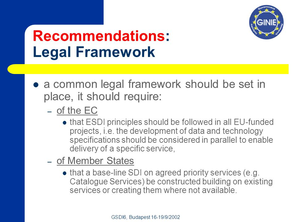 GSDI6, Budapest 16-19/9/2002 Recommendations: Legal Framework a common legal framework should be set in place, it should require: – of the EC that ESDI principles should be followed in all EU-funded projects, i.e.