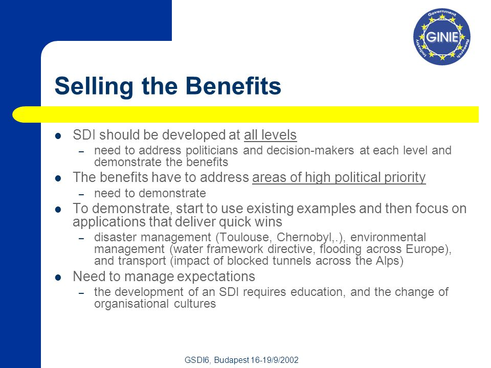 GSDI6, Budapest 16-19/9/2002 Selling the Benefits SDI should be developed at all levels – need to address politicians and decision-makers at each level and demonstrate the benefits The benefits have to address areas of high political priority – need to demonstrate To demonstrate, start to use existing examples and then focus on applications that deliver quick wins – disaster management (Toulouse, Chernobyl,.), environmental management (water framework directive, flooding across Europe), and transport (impact of blocked tunnels across the Alps) Need to manage expectations – the development of an SDI requires education, and the change of organisational cultures