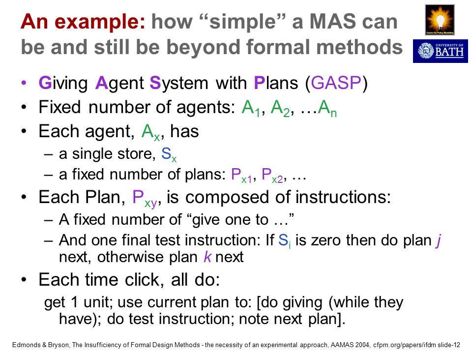 Edmonds & Bryson, The Insufficiency of Formal Design Methods - the necessity of an experimental approach, AAMAS 2004, cfpm.org/papers/ifdm slide-12 An example: how simple a MAS can be and still be beyond formal methods Giving Agent System with Plans (GASP) Fixed number of agents: A 1, A 2, …A n Each agent, A x, has –a single store, S x –a fixed number of plans: P x1, P x2, … Each Plan, P xy, is composed of instructions: –A fixed number of give one to … –And one final test instruction: If S i is zero then do plan j next, otherwise plan k next Each time click, all do: get 1 unit; use current plan to: [do giving (while they have); do test instruction; note next plan].