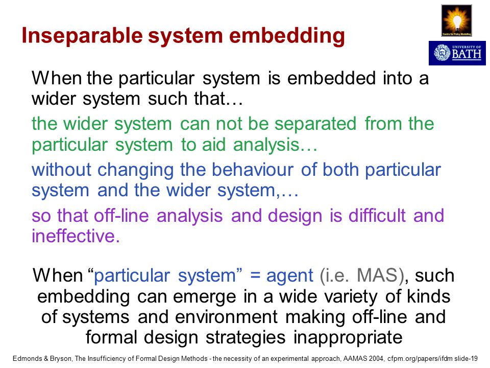 Edmonds & Bryson, The Insufficiency of Formal Design Methods - the necessity of an experimental approach, AAMAS 2004, cfpm.org/papers/ifdm slide-19 Inseparable system embedding When the particular system is embedded into a wider system such that… the wider system can not be separated from the particular system to aid analysis… without changing the behaviour of both particular system and the wider system,… so that off-line analysis and design is difficult and ineffective.