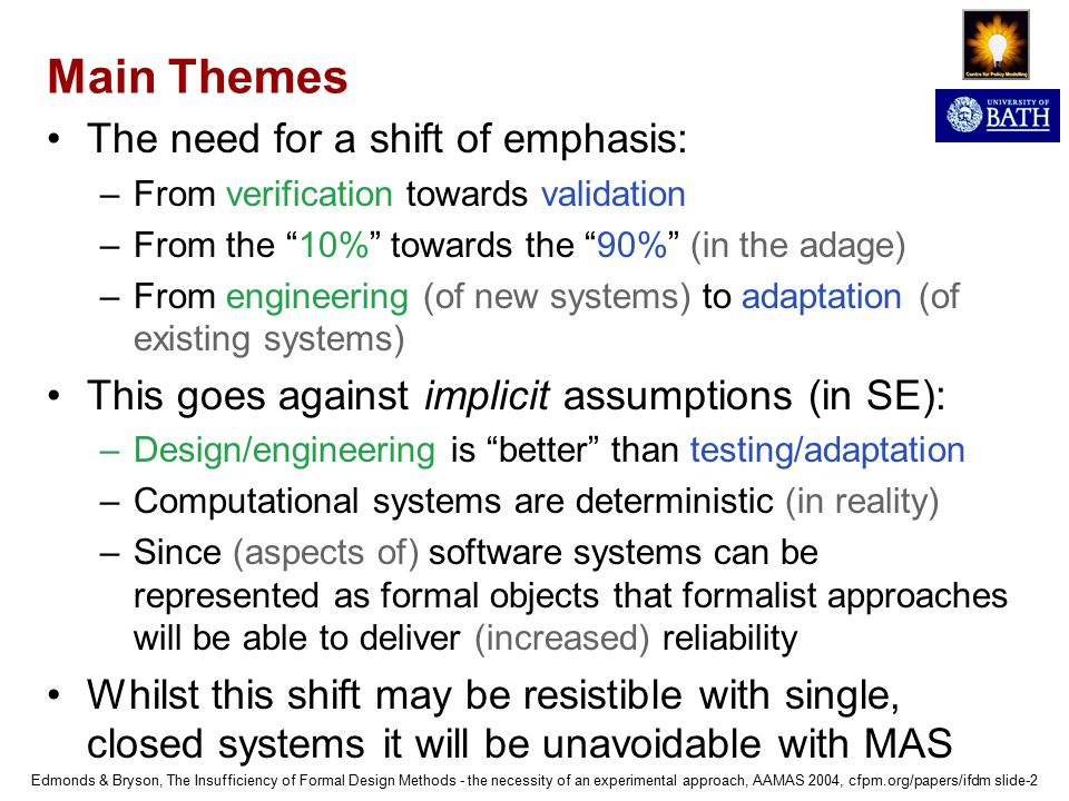 Edmonds & Bryson, The Insufficiency of Formal Design Methods - the necessity of an experimental approach, AAMAS 2004, cfpm.org/papers/ifdm slide-2 Main Themes The need for a shift of emphasis: –From verification towards validation –From the 10% towards the 90% (in the adage) –From engineering (of new systems) to adaptation (of existing systems) This goes against implicit assumptions (in SE): –Design/engineering is better than testing/adaptation –Computational systems are deterministic (in reality) –Since (aspects of) software systems can be represented as formal objects that formalist approaches will be able to deliver (increased) reliability Whilst this shift may be resistible with single, closed systems it will be unavoidable with MAS