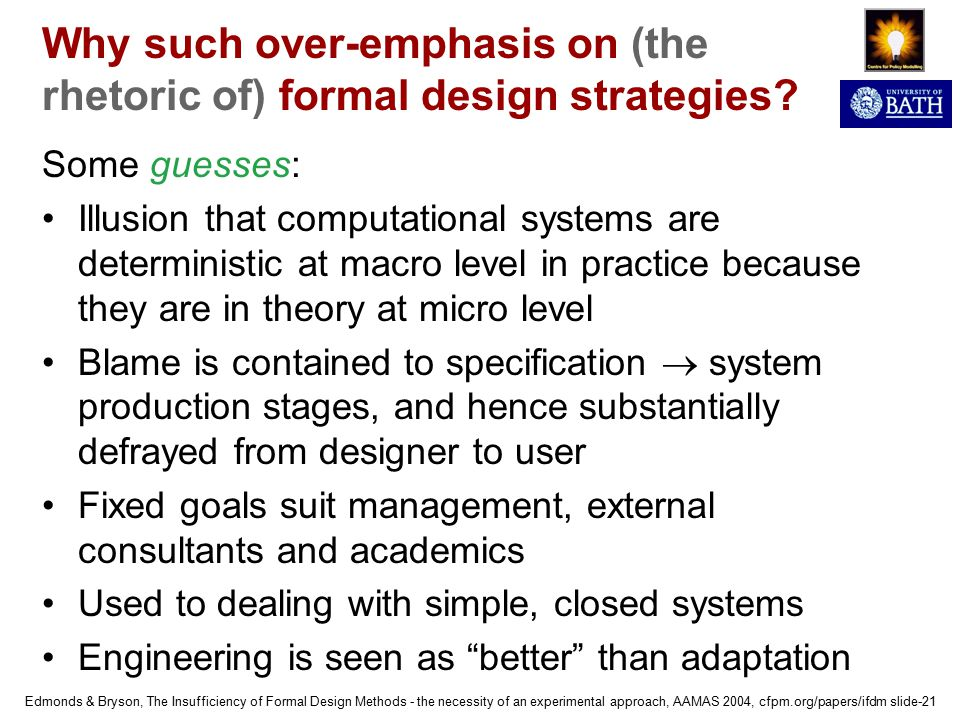 Edmonds & Bryson, The Insufficiency of Formal Design Methods - the necessity of an experimental approach, AAMAS 2004, cfpm.org/papers/ifdm slide-21 Why such over-emphasis on (the rhetoric of) formal design strategies.