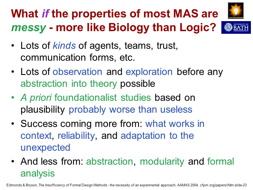 Edmonds & Bryson, The Insufficiency of Formal Design Methods - the necessity of an experimental approach, AAMAS 2004, cfpm.org/papers/ifdm slide-23 What if the properties of most MAS are messy - more like Biology than Logic.
