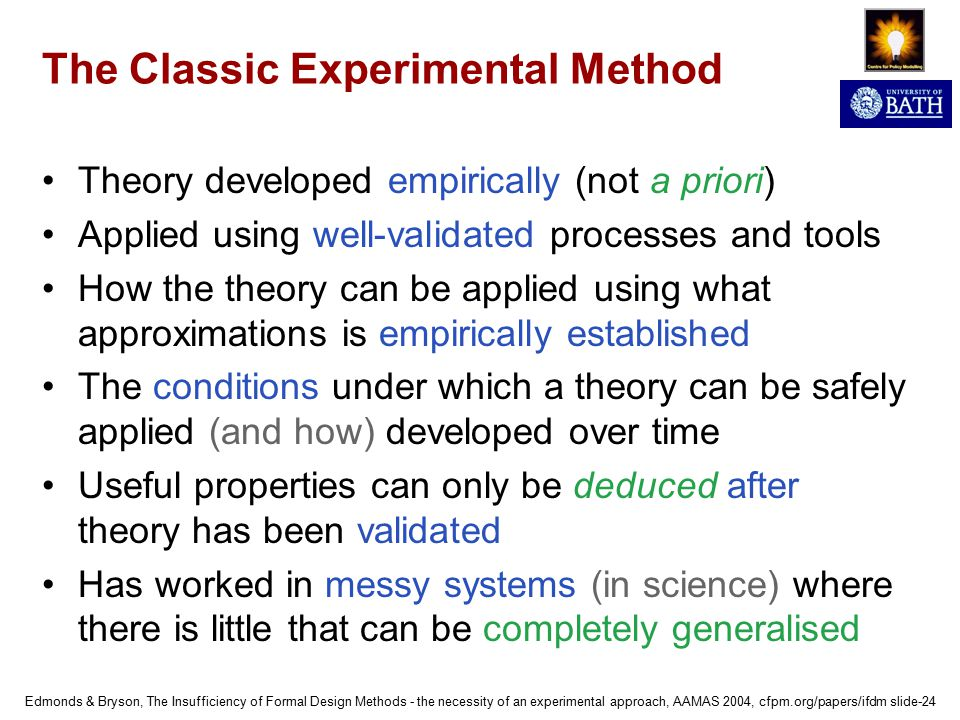 Edmonds & Bryson, The Insufficiency of Formal Design Methods - the necessity of an experimental approach, AAMAS 2004, cfpm.org/papers/ifdm slide-24 The Classic Experimental Method Theory developed empirically (not a priori) Applied using well-validated processes and tools How the theory can be applied using what approximations is empirically established The conditions under which a theory can be safely applied (and how) developed over time Useful properties can only be deduced after theory has been validated Has worked in messy systems (in science) where there is little that can be completely generalised