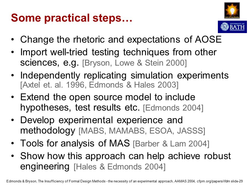 Edmonds & Bryson, The Insufficiency of Formal Design Methods - the necessity of an experimental approach, AAMAS 2004, cfpm.org/papers/ifdm slide-29 Some practical steps… Change the rhetoric and expectations of AOSE Import well-tried testing techniques from other sciences, e.g.