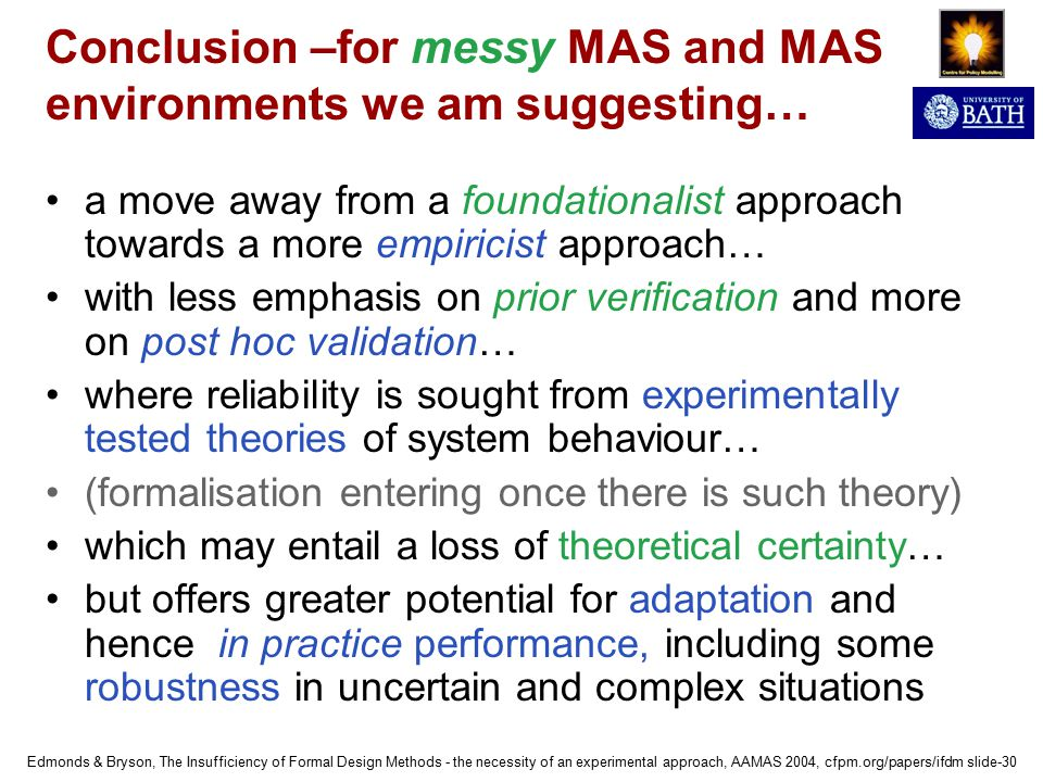Edmonds & Bryson, The Insufficiency of Formal Design Methods - the necessity of an experimental approach, AAMAS 2004, cfpm.org/papers/ifdm slide-30 Conclusion –for messy MAS and MAS environments we am suggesting… a move away from a foundationalist approach towards a more empiricist approach… with less emphasis on prior verification and more on post hoc validation… where reliability is sought from experimentally tested theories of system behaviour… (formalisation entering once there is such theory) which may entail a loss of theoretical certainty… but offers greater potential for adaptation and hence in practice performance, including some robustness in uncertain and complex situations
