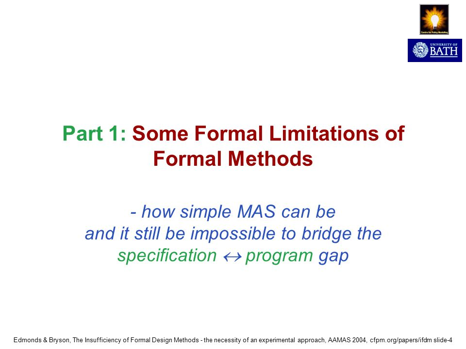 Edmonds & Bryson, The Insufficiency of Formal Design Methods - the necessity of an experimental approach, AAMAS 2004, cfpm.org/papers/ifdm slide-4 Part 1: Some Formal Limitations of Formal Methods - how simple MAS can be and it still be impossible to bridge the specification  program gap