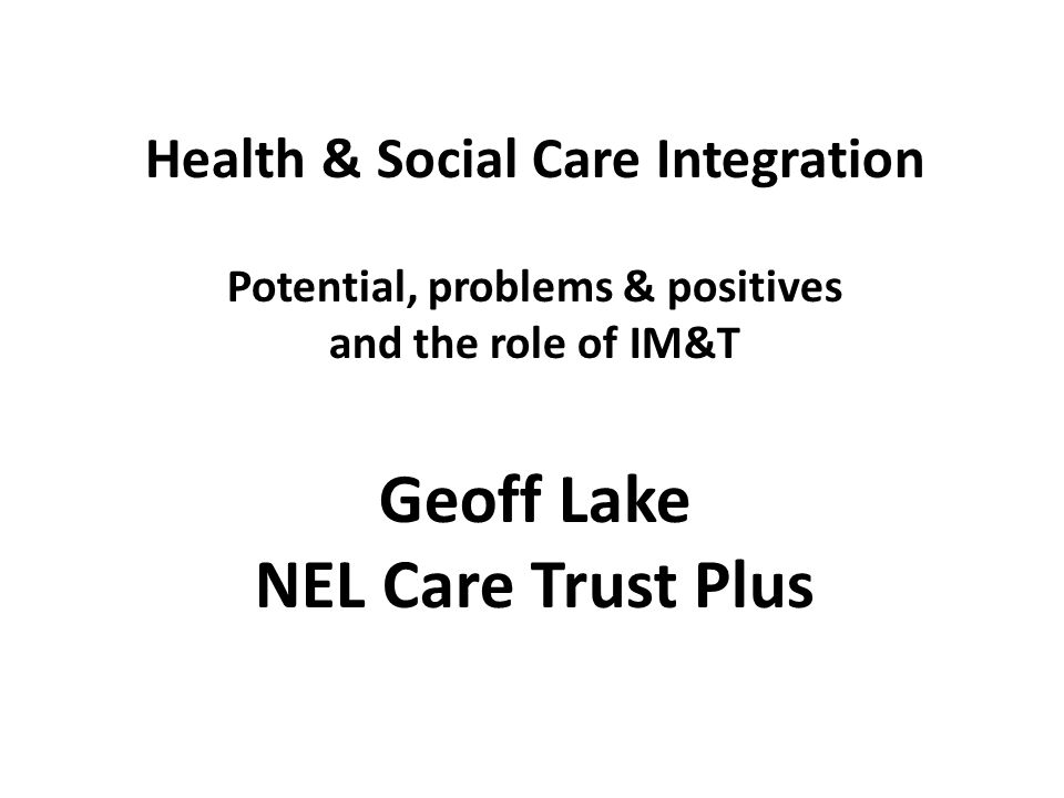 Health & Social Care Integration Potential, problems & positives and the role of IM&T Geoff Lake NEL Care Trust Plus