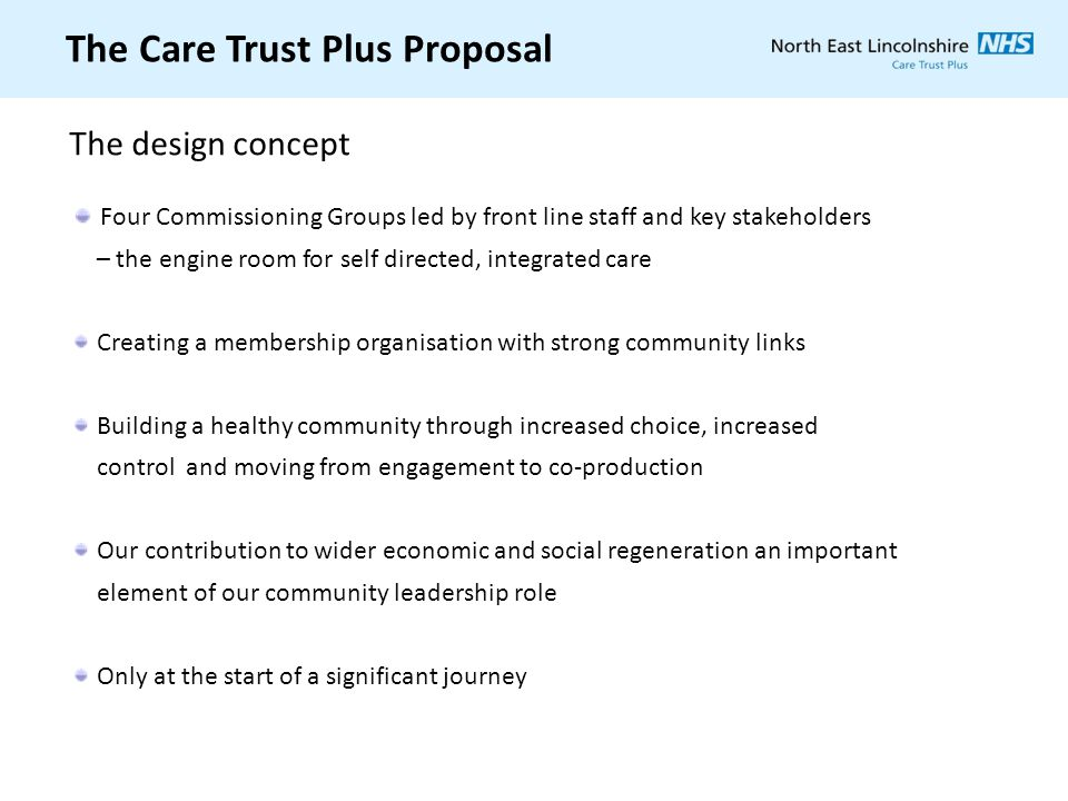 The Care Trust Plus Proposal Four Commissioning Groups led by front line staff and key stakeholders – the engine room for self directed, integrated ca