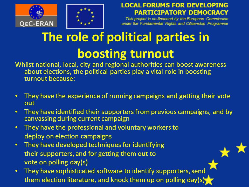 The role of political parties in boosting turnout Whilst national, local, city and regional authorities can boost awareness about elections, the political parties play a vital role in boosting turnout because: They have the experience of running campaigns and getting their vote out They have identified their supporters from previous campaigns, and by canvassing during current campaign They have the professional and voluntary workers to deploy on election campaigns They have developed techniques for identifying their supporters, and for getting them out to vote on polling day(s) They have sophisticated software to identify supporters, send them election literature, and knock them up on polling day(s)