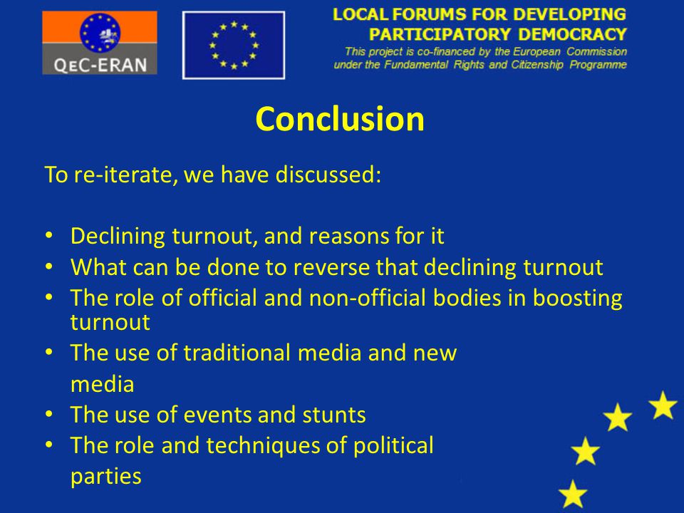 Conclusion To re-iterate, we have discussed: Declining turnout, and reasons for it What can be done to reverse that declining turnout The role of official and non-official bodies in boosting turnout The use of traditional media and new media The use of events and stunts The role and techniques of political parties