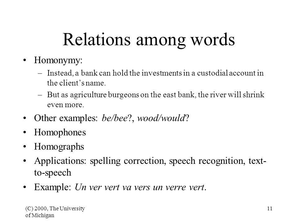 (C) 2000, The University of Michigan 11 Relations among words Homonymy: –Instead, a bank can hold the investments in a custodial account in the client