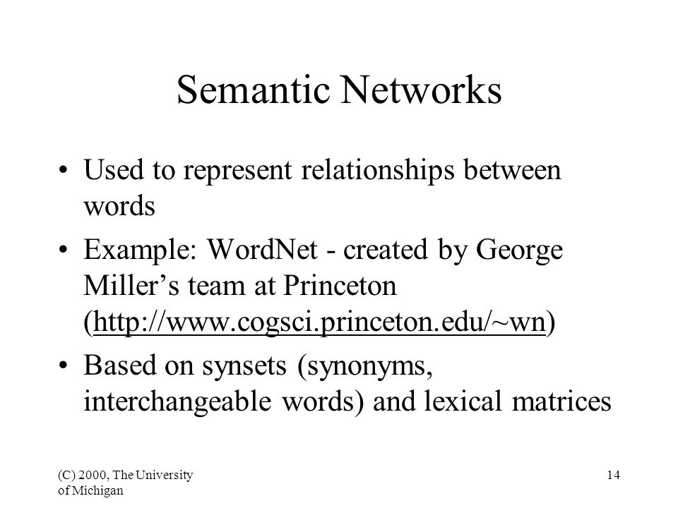 (C) 2000, The University of Michigan 14 Semantic Networks Used to represent relationships between words Example: WordNet - created by George Miller's team at Princeton (http://www.cogsci.princeton.edu/~wn) Based on synsets (synonyms, interchangeable words) and lexical matrices